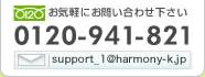 お気軽にお問い合わせ下さい。0120-941-821 support_1@harmony-k.jp